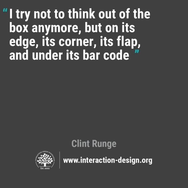 """I try not to think out of the box anymore, but on its edge, its corner, its flap and under its barcode"" Clint Runge, Design Thinking Quote"